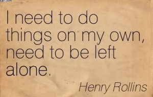 Need To Do Things On My Own, Need To Be Left Alone. - Henry Rollins