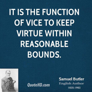 It is the function of vice to keep virtue within reasonable bounds.