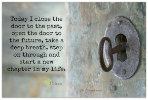 Today I close the door to the past, open the door to the future, take ...
