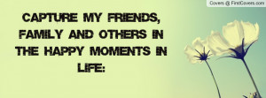 capture my friends , Pictures , family and others in the happy moments ...