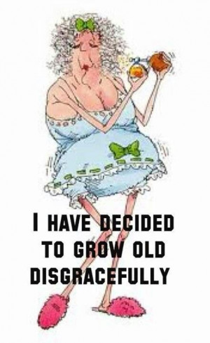 Grow old disgracefully