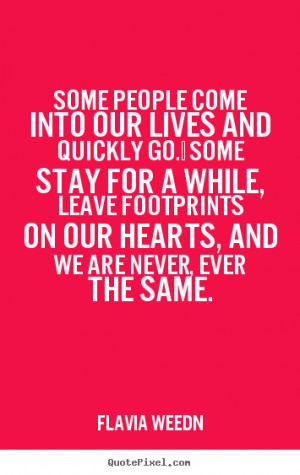 Some people come into our lives and quickly go. Some stay for a while ...