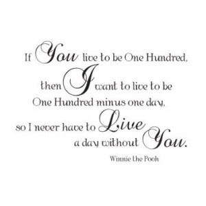 ... live to be 100 minus 1 day, so I never have to live without you