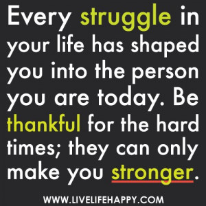 ... . Be thankful for the hard times; they can only make you stronger