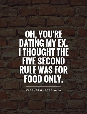 Oh, you're dating my ex.I thought the five second rule was for food ...