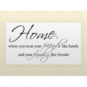 Where you treat your friends like family and your family like friend ...