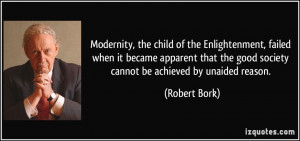 ... the good society cannot be achieved by unaided reason. - Robert Bork