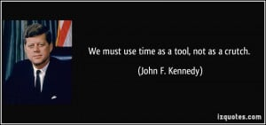 We must use time as a tool, not as a crutch. - John F. Kennedy