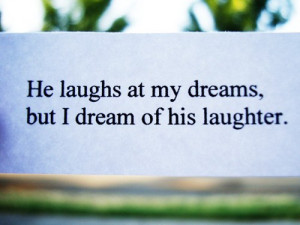 Funny Quote | He laughs at my dreams, but I dream about his laughter.