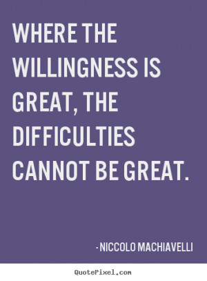 ... Where the willingness is great, the difficulties cannot be great