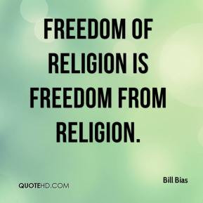 Freedom of religion is freedom from religion. - Bill Bias