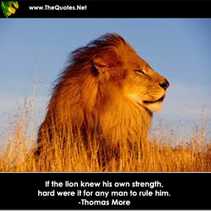 If the lion knew his own strength, hard were it for any man to rule ...