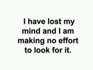 ve lost my mind and I am making no effort to look for it.