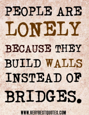 people are lonely because they build walls instead of bridges quote