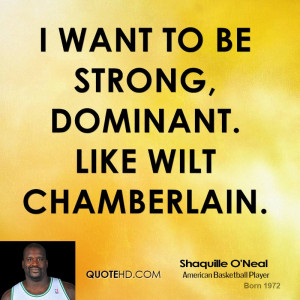 want to be strong, dominant. Like Wilt Chamberlain.