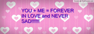 YOU + ME = FOREVER IN LOVE and NEVER SAD Profile Facebook Covers