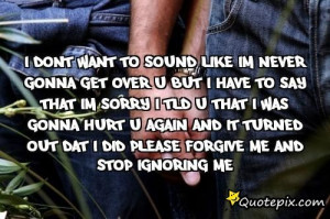 And It Turned Out Dat I Did Please Forgive Me And Stop Ignoring Me