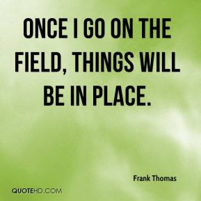 Frank Thomas - Once I go on the field, things will be in place.