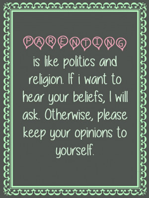 quotes, parenting is like politics and religion. Keep your opinion ...