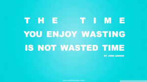 ... Quotes And Sayings: Time You Enjoy Wasting Is Not Wasted Time Quote In