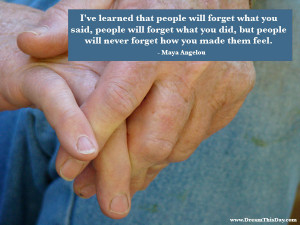 ... , but people will never forget how you made them feel. - Maya Angelou