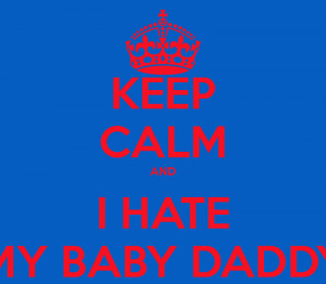 Hate My Baby Daddy Quotes Keep calm and i hate my baby