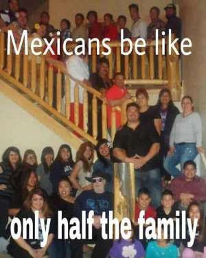 Mexicans be like, only half the family.