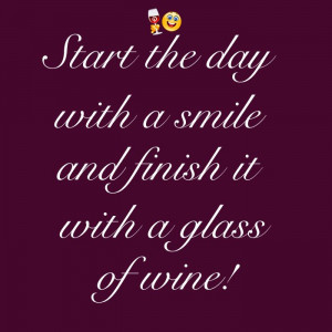 Start the day with a smile and finish it with a glass of wine! Cheers!