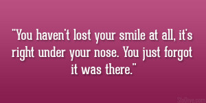 You haven't lost your smile at all, it's right under your nose ...