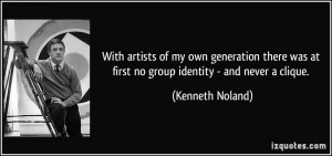 ... was at first no group identity - and never a clique. - Kenneth Noland
