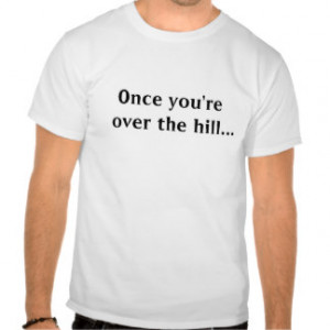 Over The Hill Quotes T-shirts & Shirts