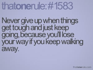 Never give up when things get tough and just keep going, because you ...