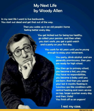 Life by Woody AllenIn my next life I want to live backwards.Vou start ...