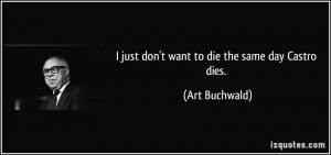 just don't want to die the same day Castro dies. - Art Buchwald