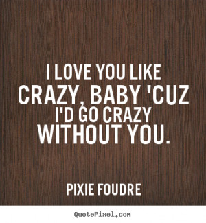Love quotes - I love you like crazy, baby 'cuz i'd go crazy..