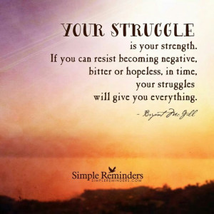 Your struggle is your strength. If you can resist becoming negative ...