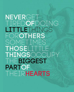 Never get tired of doing little things for others. Sometimes, those ...