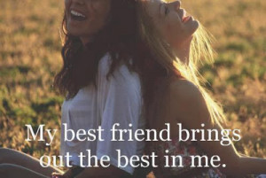 My best friend brings out the best in me
