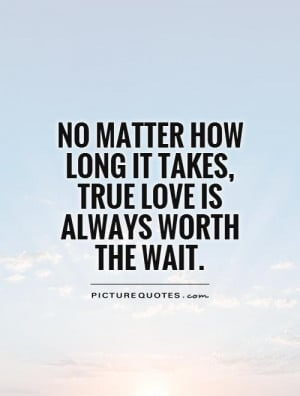 ... how long it takes, true love is always worth the wait Picture Quote #1