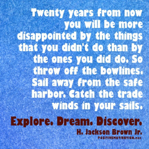 Twenty years from now you will be more disappointed by the things that ...