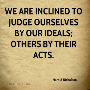 We are inclined to judge ourselves by our ideals others by their acts