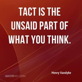 Henry Vandyke - Tact is the unsaid part of what you think.