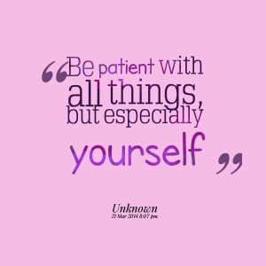 Quotes Picture: be patient with all things, but especially yourself