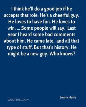 Lenny Harris - I think he'll do a good job if he accepts that role. He ...