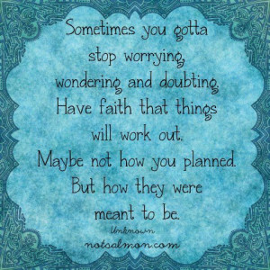 Sometimes you gotta stop worrying, wondering and doubting. Have faith ...