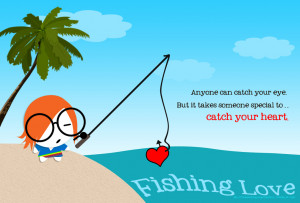 When you fish for love, bait with your heart..