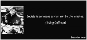 Society is an insane asylum run by the inmates. - Erving Goffman