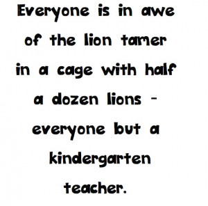 Kindergarten Teacher Quotes A kindergarten teacher!