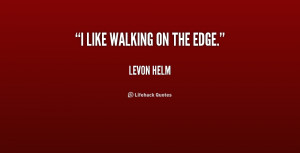 quote-Levon-Helm-i-like-walking-on-the-edge-219901.png