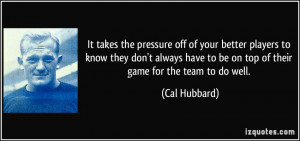 pressure off of your better players to know they don't always have to ...